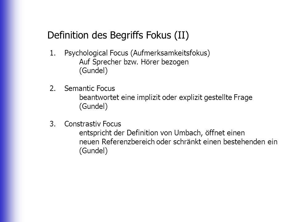 Definition des Begriffs Fokus (II) 1.Psychological Focus (Aufmerksamkeitsfokus) Auf Sprecher bzw. Hörer bezogen (Gundel) 2.Semantic Focus beantwortet