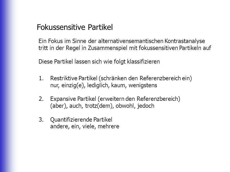 Fokussensitive Partikel Ein Fokus im Sinne der alternativensemantischen Kontrastanalyse tritt in der Regel in Zusammenspiel mit fokussensitiven Partikeln auf Diese Partikel lassen sich wie folgt klassifizieren 1.Restriktive Partikel (schränken den Referenzbereich ein) nur, einzig(e), lediglich, kaum, wenigstens 2.Expansive Partikel (erweitern den Referenzbereich) (aber), auch, trotz(dem), obwohl, jedoch 3.Quantifizierende Partikel andere, ein, viele, mehrere