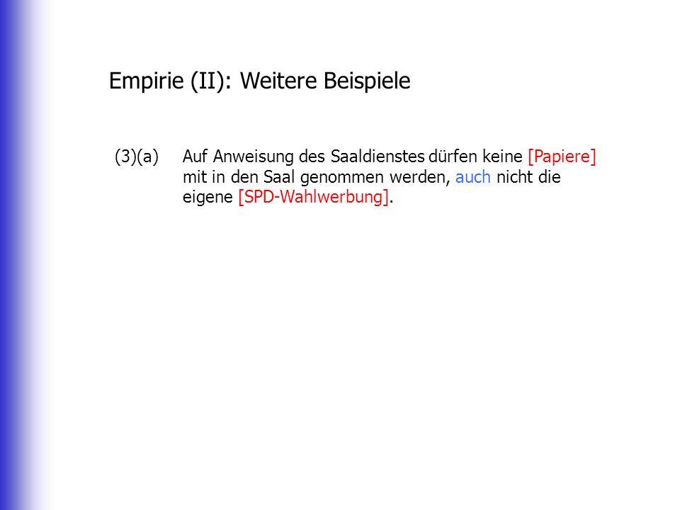 Empirie (II): Weitere Beispiele (3)(a)Auf Anweisung des Saaldienstes dürfen keine [Papiere] mit in den Saal genommen werden, auch nicht die eigene [SPD-Wahlwerbung].