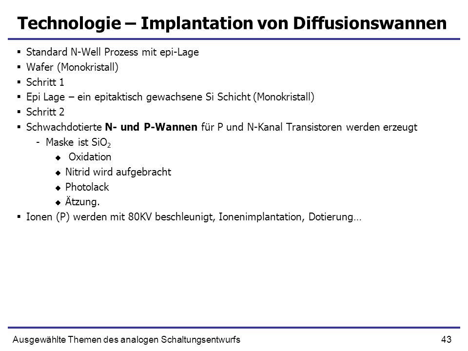43Ausgewählte Themen des analogen Schaltungsentwurfs Technologie – Implantation von Diffusionswannen Standard N-Well Prozess mit epi-Lage Wafer (Monok