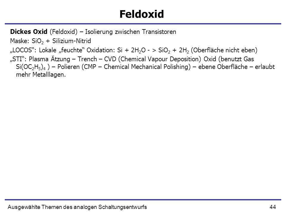 44Ausgewählte Themen des analogen Schaltungsentwurfs Feldoxid Dickes Oxid (Feldoxid) – Isolierung zwischen Transistoren Maske: SiO 2 + Silizium-Nitrid