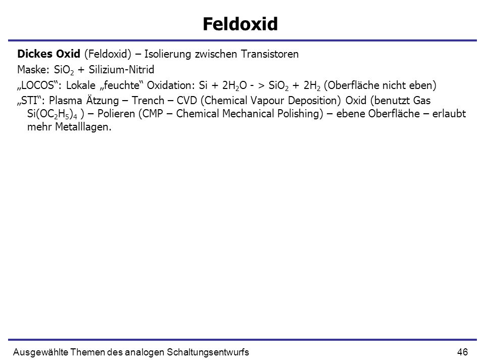 46Ausgewählte Themen des analogen Schaltungsentwurfs Feldoxid Dickes Oxid (Feldoxid) – Isolierung zwischen Transistoren Maske: SiO 2 + Silizium-Nitrid