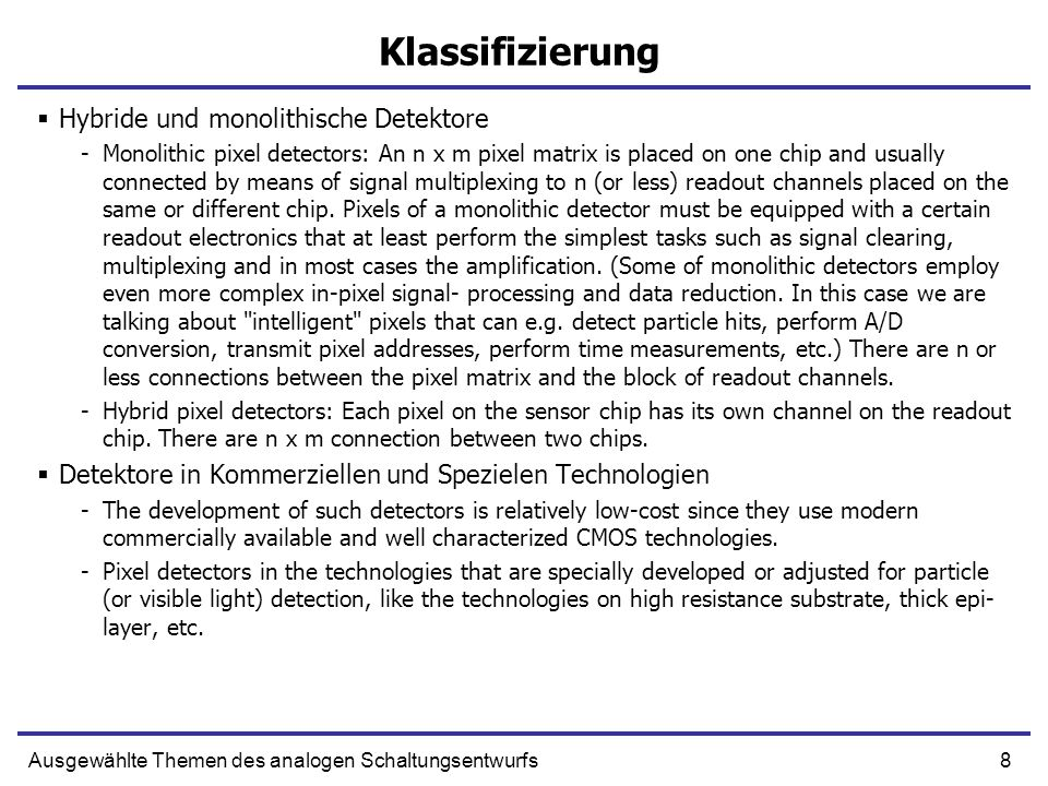 9Ausgewählte Themen des analogen Schaltungsentwurfs Hybride Detektoren P-type Si - depleted P-type Si - undepleted n-type collecting region (n-diffusion) Pixel i Potential enegry (e-) Pixel i P-type Si - depleted P-type Si - undepleted Signal collection Substrate
