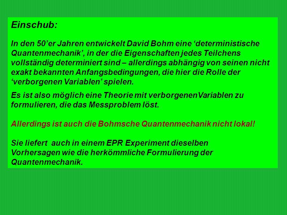 Einschub: In den 50er Jahren entwickelt David Bohm eine deterministische Quantenmechanik, in der die Eigenschaften jedes Teilchens vollständig determi
