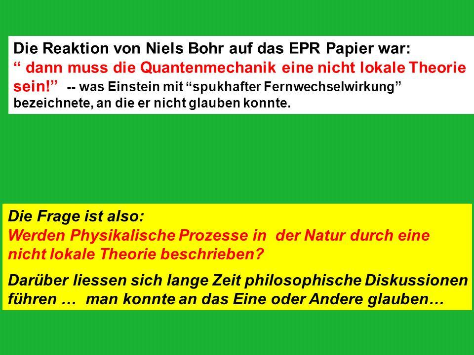 Die Reaktion von Niels Bohr auf das EPR Papier war: dann muss die Quantenmechanik eine nicht lokale Theorie sein! -- was Einstein mit spukhafter Fernw