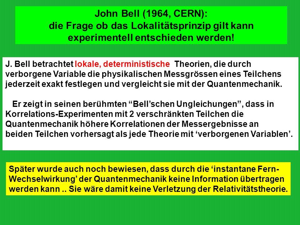 John Bell (1964, CERN): die Frage ob das Lokalitätsprinzip gilt kann experimentell entschieden werden! J. Bell betrachtet lokale, deterministische The