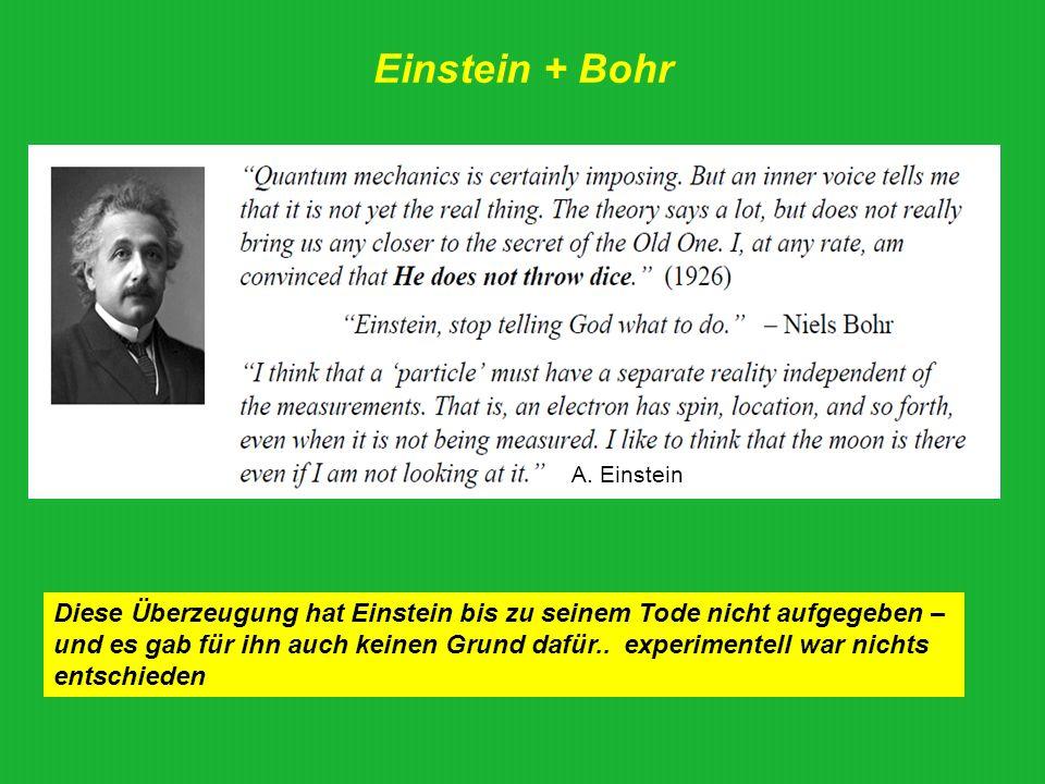 Einstein + Bohr Diese Überzeugung hat Einstein bis zu seinem Tode nicht aufgegeben – und es gab für ihn auch keinen Grund dafür.. experimentell war ni