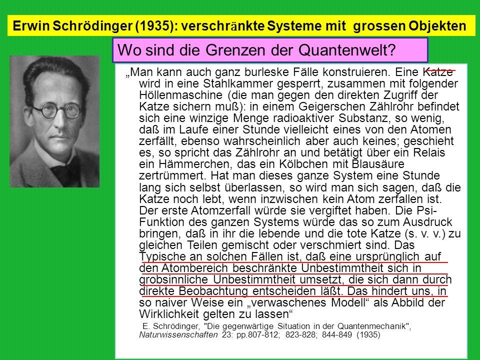Erwin Schrödinger (1935): verschr ӓ nkte Systeme mit grossen Objekten Man kann auch ganz burleske Fälle konstruieren. Eine Katze wird in eine Stahlkam