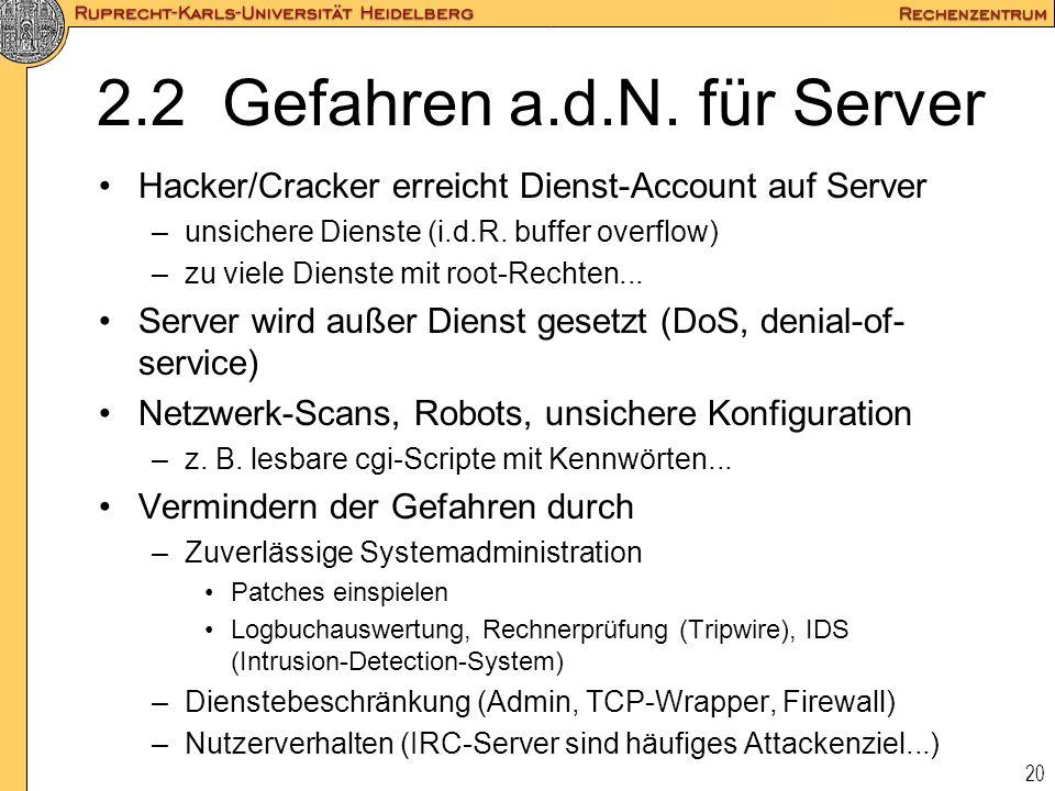 20 2.2 Gefahren a.d.N. für Server Hacker/Cracker erreicht Dienst-Account auf Server –unsichere Dienste (i.d.R. buffer overflow) –zu viele Dienste mit