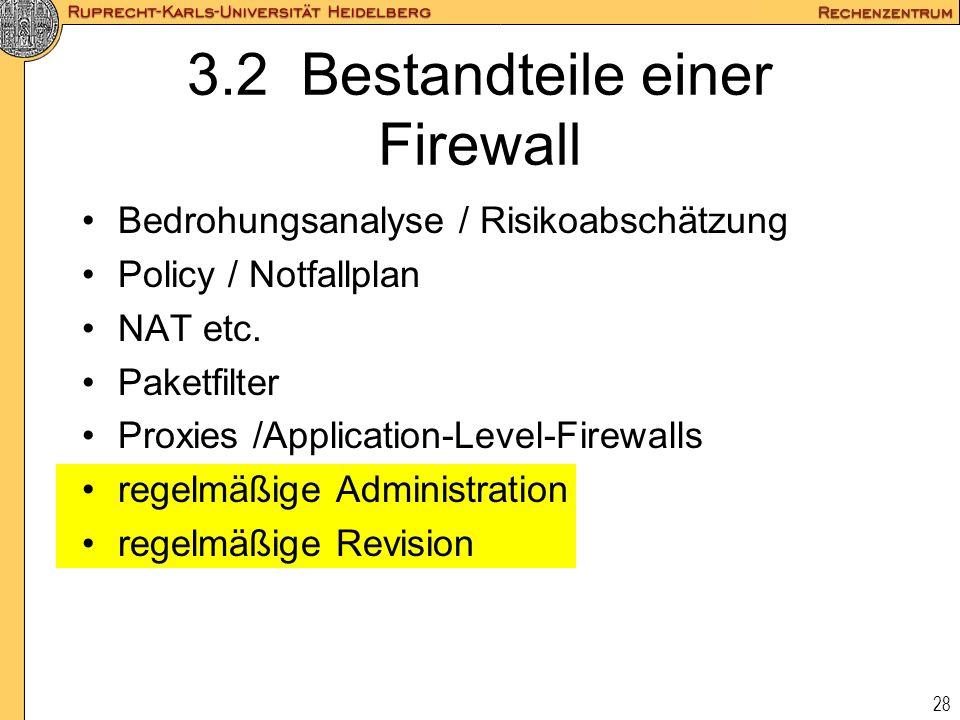 28 3.2 Bestandteile einer Firewall Bedrohungsanalyse / Risikoabschätzung Policy / Notfallplan NAT etc. Paketfilter Proxies /Application-Level-Firewall