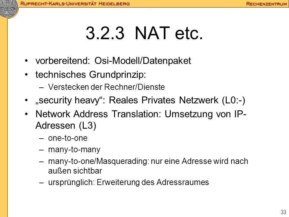 33 3.2.3 NAT etc. vorbereitend: Osi-Modell/Datenpaket technisches Grundprinzip: –Verstecken der Rechner/Dienste security heavy: Reales Privates Netzwe