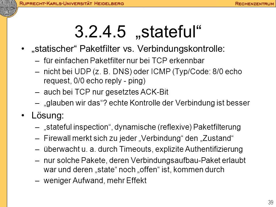 39 3.2.4.5 stateful statischer Paketfilter vs. Verbindungskontrolle: –für einfachen Paketfilter nur bei TCP erkennbar –nicht bei UDP (z. B. DNS) oder