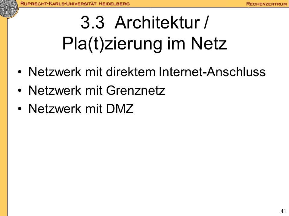 41 3.3 Architektur / Pla(t)zierung im Netz Netzwerk mit direktem Internet-Anschluss Netzwerk mit Grenznetz Netzwerk mit DMZ
