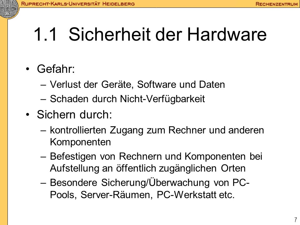 7 1.1 Sicherheit der Hardware Gefahr: –Verlust der Geräte, Software und Daten –Schaden durch Nicht-Verfügbarkeit Sichern durch: –kontrollierten Zugang