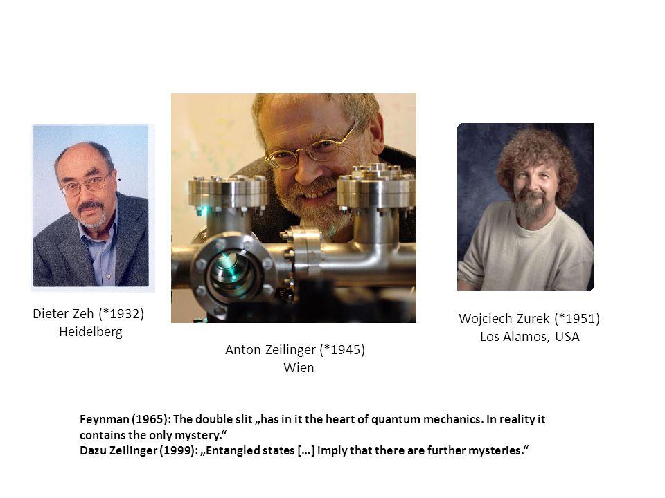 Dieter Zeh (*1932) Heidelberg Anton Zeilinger (*1945) Wien Wojciech Zurek (*1951) Los Alamos, USA Feynman (1965): The double slit has in it the heart