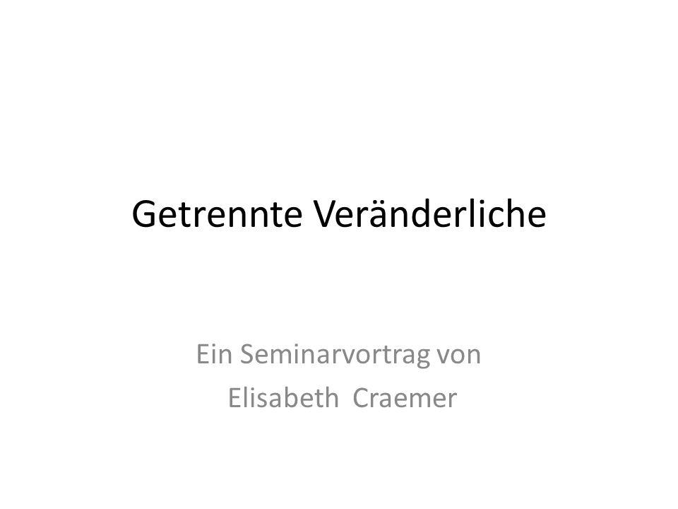 Getrennte Veränderliche Ein Seminarvortrag von Elisabeth Craemer