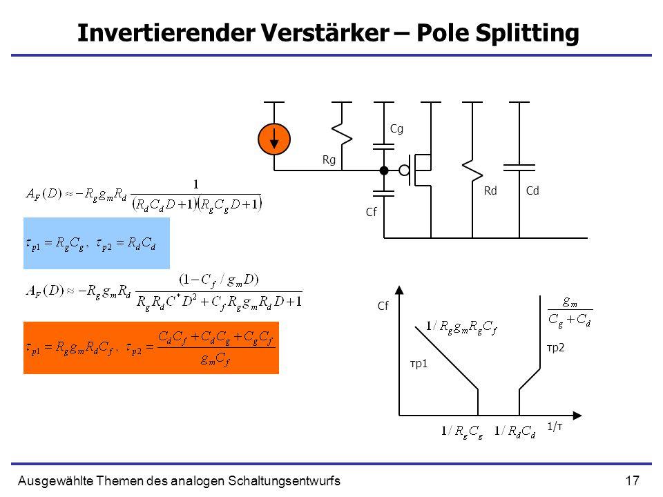 17Ausgewählte Themen des analogen Schaltungsentwurfs Invertierender Verstärker – Pole Splitting Cg Rg CdRd Cf 1/τ τp1 τp2 Cf
