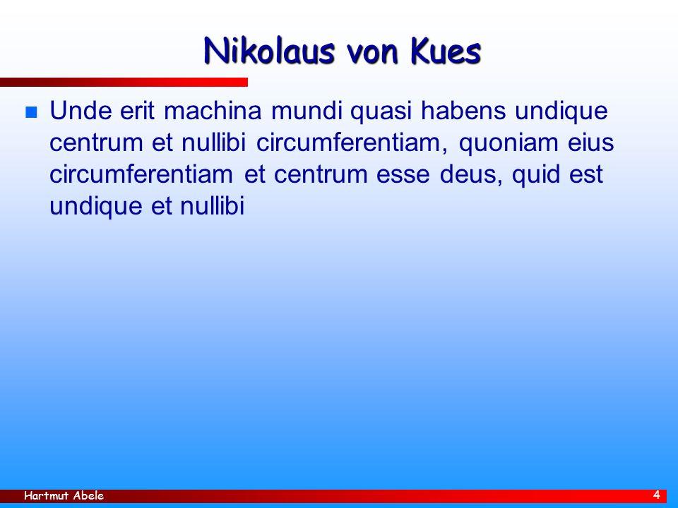 Hartmut Abele 4 Nikolaus von Kues n Unde erit machina mundi quasi habens undique centrum et nullibi circumferentiam, quoniam eius circumferentiam et centrum esse deus, quid est undique et nullibi