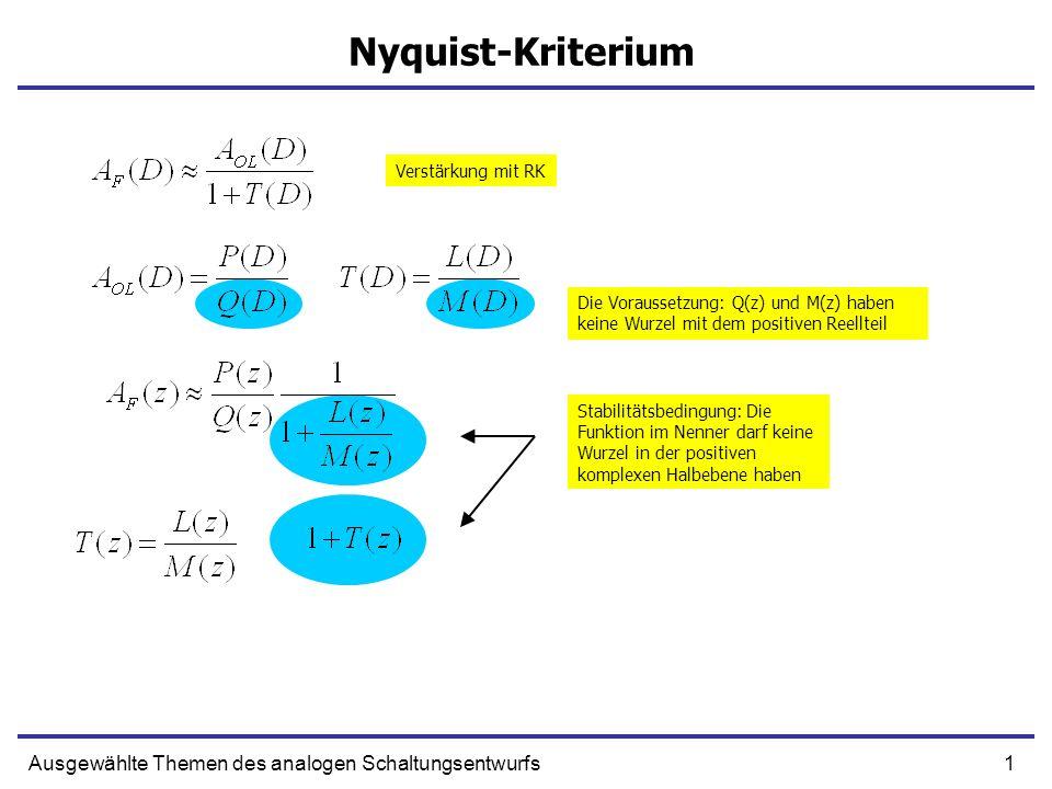 1Ausgewählte Themen des analogen Schaltungsentwurfs Nyquist-Kriterium Verstärkung mit RK Die Voraussetzung: Q(z) und M(z) haben keine Wurzel mit dem positiven Reellteil Stabilitätsbedingung: Die Funktion im Nenner darf keine Wurzel in der positiven komplexen Halbebene haben