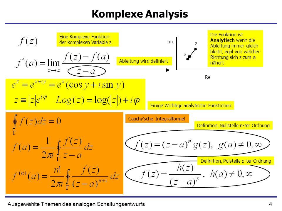 4Ausgewählte Themen des analogen Schaltungsentwurfs Komplexe Analysis a z Eine Komplexe Funktion der komplexen Variable z Ableitung wird definiert Die Funktion ist Analytisch wenn die Ableitung immer gleich bleibt, egal von welcher Richtung sich z zum a nähert Im Re Einige Wichtige analytische Funktionen Cauchysche Integralformel Definition, Nullstelle n-ter Ordnung Definition, Polstelle p-ter Ordnung