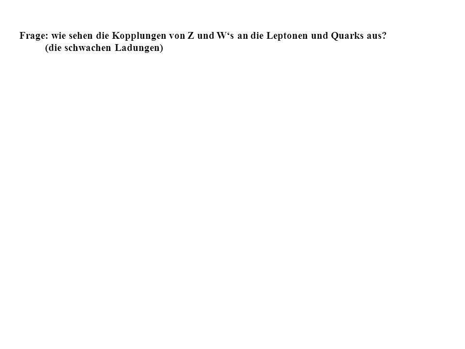 Frage: wie sehen die Kopplungen von Z und Ws an die Leptonen und Quarks aus? (die schwachen Ladungen)