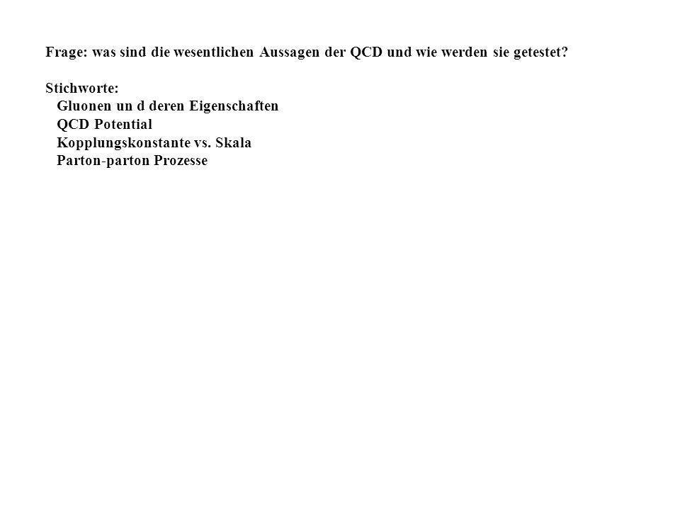 Frage: was sind die wesentlichen Aussagen der QCD und wie werden sie getestet? Stichworte: Gluonen un d deren Eigenschaften QCD Potential Kopplungskon