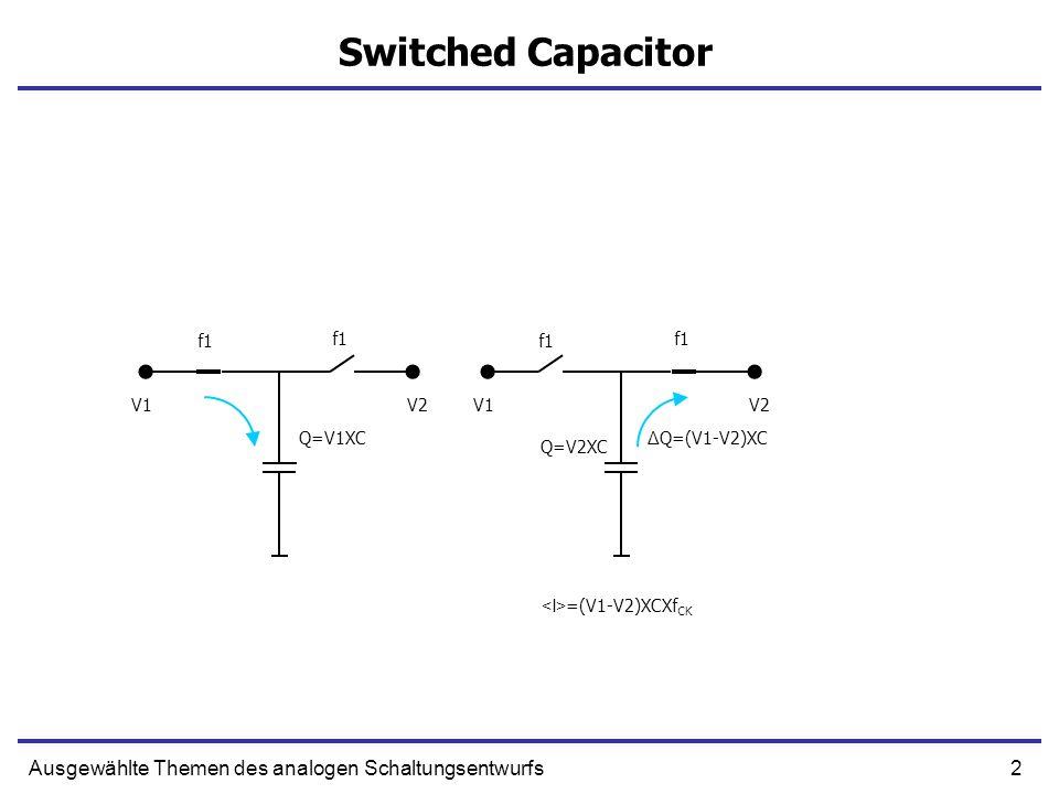2Ausgewählte Themen des analogen Schaltungsentwurfs Switched Capacitor f1 V1V2 f1 V1V2 Q=V1XC Q=V2XC Δ Q=(V1-V2)XC =(V1-V2)XCXf CK