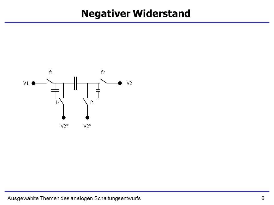 7Ausgewählte Themen des analogen Schaltungsentwurfs Negativer Widerstand f1f2 f1 V1V2 V2* f1f2 f1 V1V2 V2* Q=(V1-V2)C 1/R=-C
