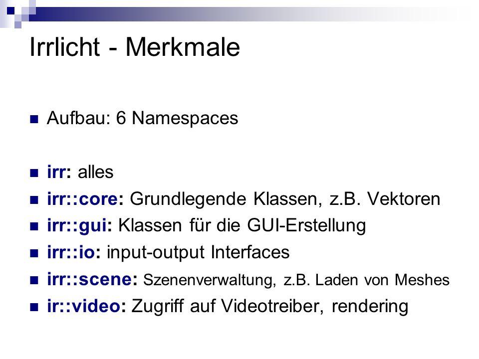 Irrlicht - Merkmale Aufbau: 6 Namespaces irr: alles irr::core: Grundlegende Klassen, z.B. Vektoren irr::gui: Klassen für die GUI-Erstellung irr::io: i
