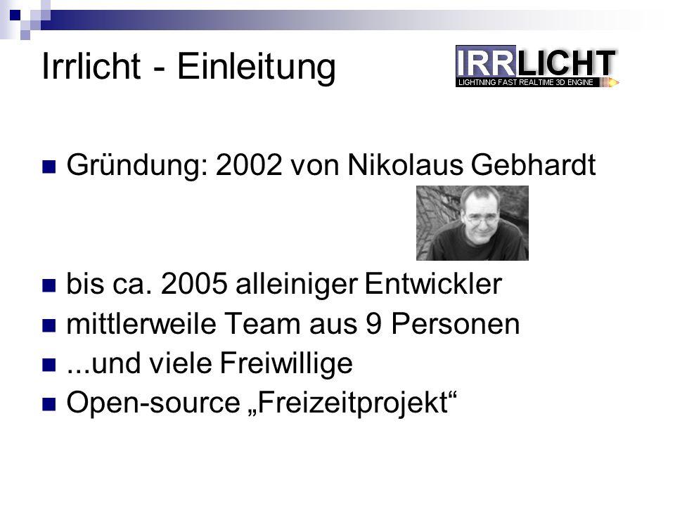 Irrlicht - Einleitung Gründung: 2002 von Nikolaus Gebhardt bis ca. 2005 alleiniger Entwickler mittlerweile Team aus 9 Personen...und viele Freiwillige