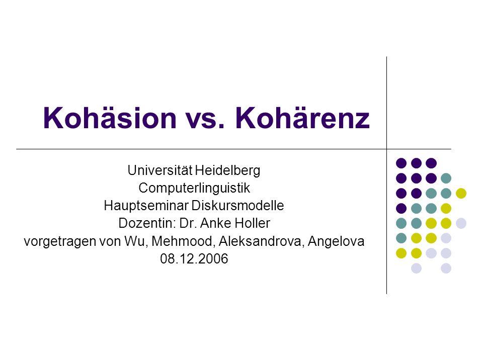 Kohäsion vs. Kohärenz Universität Heidelberg Computerlinguistik Hauptseminar Diskursmodelle Dozentin: Dr. Anke Holler vorgetragen von Wu, Mehmood, Ale
