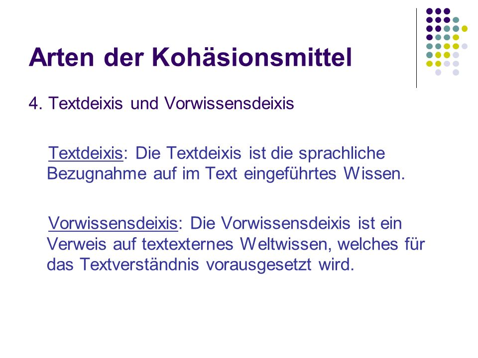 Arten der Kohäsionsmittel 4. Textdeixis und Vorwissensdeixis Textdeixis: Die Textdeixis ist die sprachliche Bezugnahme auf im Text eingeführtes Wissen