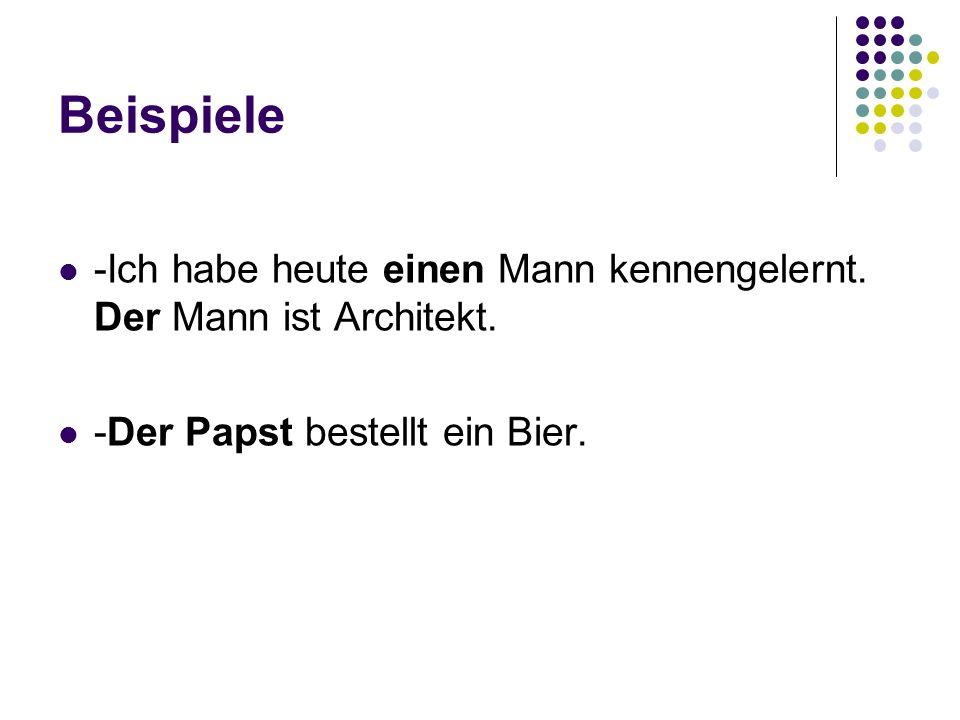 Beispiele -Ich habe heute einen Mann kennengelernt. Der Mann ist Architekt. -Der Papst bestellt ein Bier.