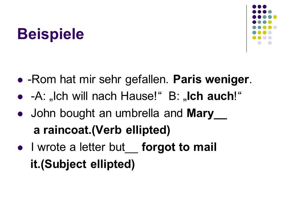 Beispiele -Rom hat mir sehr gefallen. Paris weniger. -A: Ich will nach Hause! B: Ich auch! John bought an umbrella and Mary__ a raincoat.(Verb ellipte