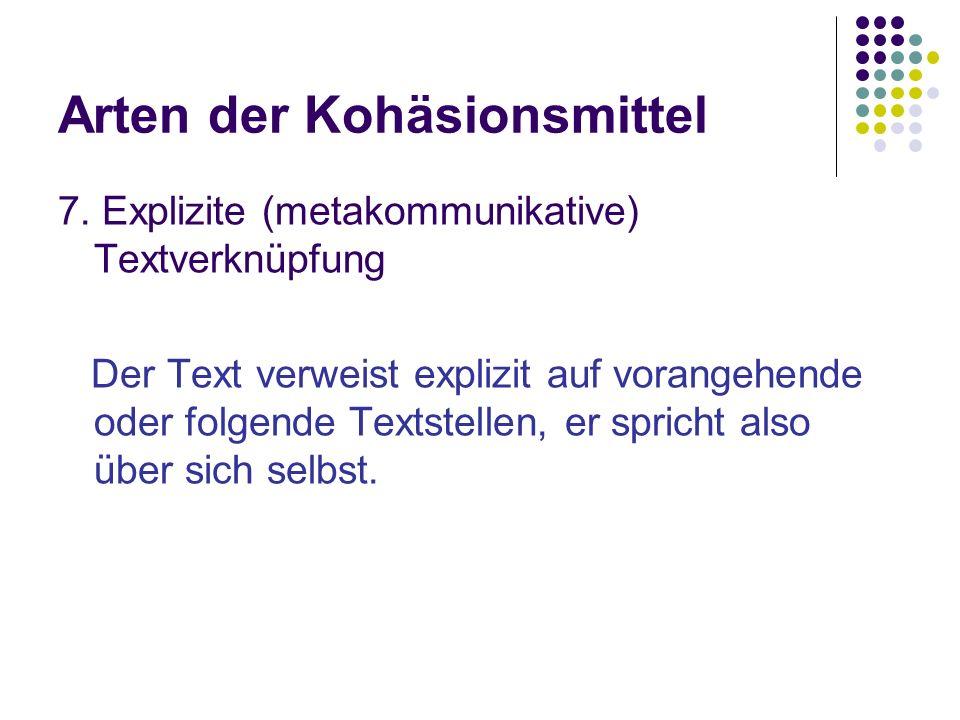 Arten der Kohäsionsmittel 7. Explizite (metakommunikative) Textverknüpfung Der Text verweist explizit auf vorangehende oder folgende Textstellen, er s