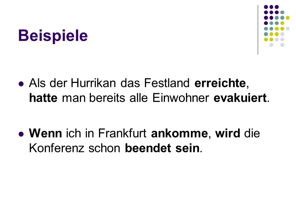Beispiele Als der Hurrikan das Festland erreichte, hatte man bereits alle Einwohner evakuiert. Wenn ich in Frankfurt ankomme, wird die Konferenz schon