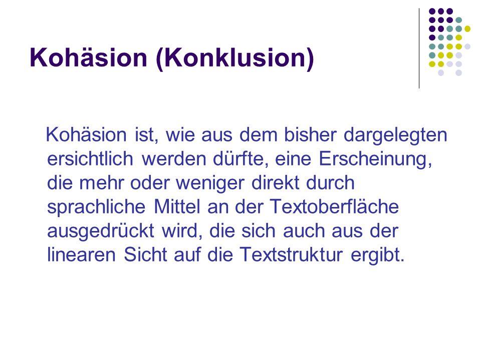 Kohäsion (Konklusion) Kohäsion ist, wie aus dem bisher dargelegten ersichtlich werden dürfte, eine Erscheinung, die mehr oder weniger direkt durch sprachliche Mittel an der Textoberfläche ausgedrückt wird, die sich auch aus der linearen Sicht auf die Textstruktur ergibt.