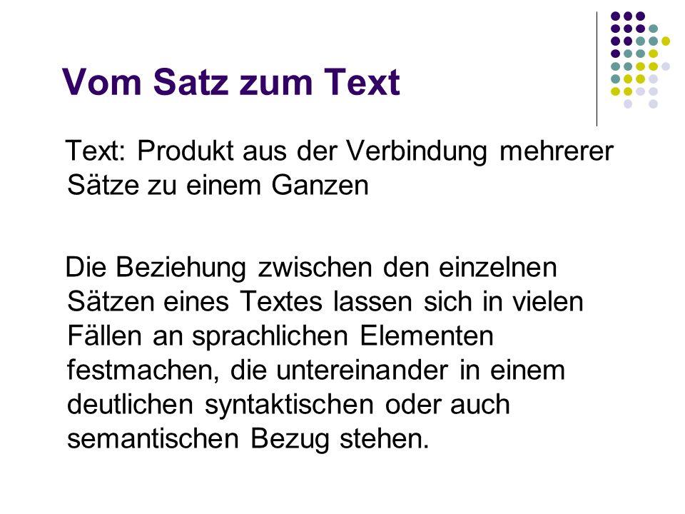 Vom Satz zum Text Text: Produkt aus der Verbindung mehrerer Sätze zu einem Ganzen Die Beziehung zwischen den einzelnen Sätzen eines Textes lassen sich
