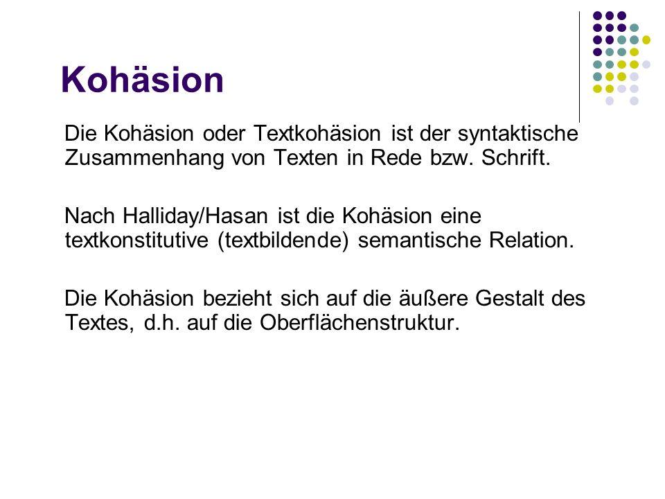 Kohäsion Die Kohäsion oder Textkohäsion ist der syntaktische Zusammenhang von Texten in Rede bzw. Schrift. Nach Halliday/Hasan ist die Kohäsion eine t