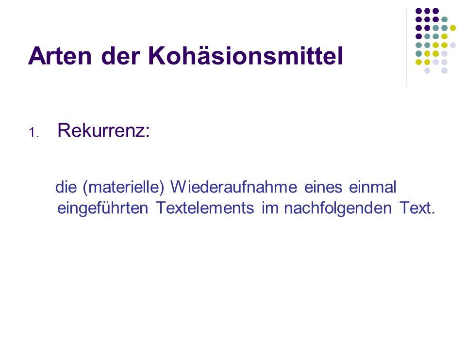 Arten der Kohäsionsmittel 1. Rekurrenz: die (materielle) Wiederaufnahme eines einmal eingeführten Textelements im nachfolgenden Text.