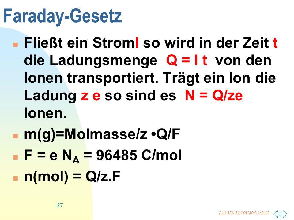 Zurück zur ersten Seite 27 Faraday-Gesetz Fließt ein StromI so wird in der Zeit t die Ladungsmenge Q = I t von den Ionen transportiert. Trägt ein Ion