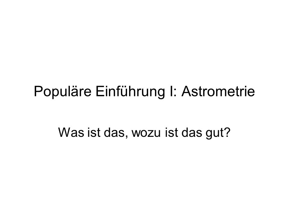 Populäre Einführung I: Astrometrie Was ist das, wozu ist das gut?