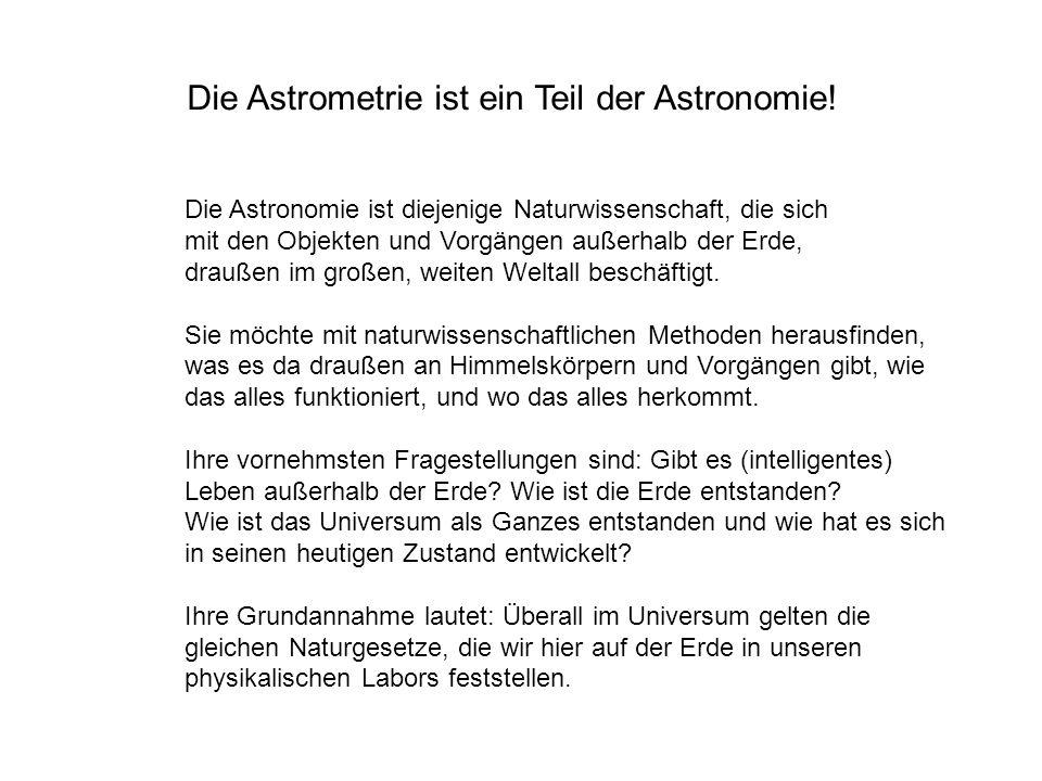 Die Astrometrie ist ein Teil der Astronomie! Die Astronomie ist diejenige Naturwissenschaft, die sich mit den Objekten und Vorgängen außerhalb der Erd