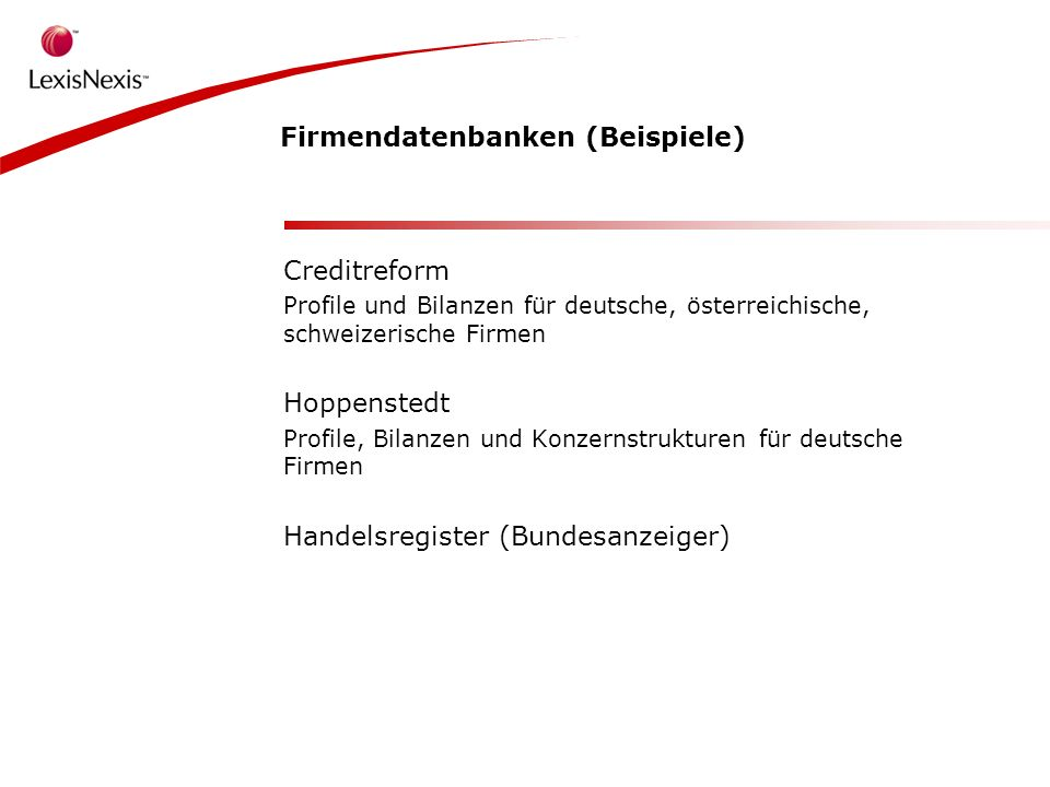 Firmendatenbanken (Beispiele) Creditreform Profile und Bilanzen für deutsche, österreichische, schweizerische Firmen Hoppenstedt Profile, Bilanzen und Konzernstrukturen für deutsche Firmen Handelsregister (Bundesanzeiger)