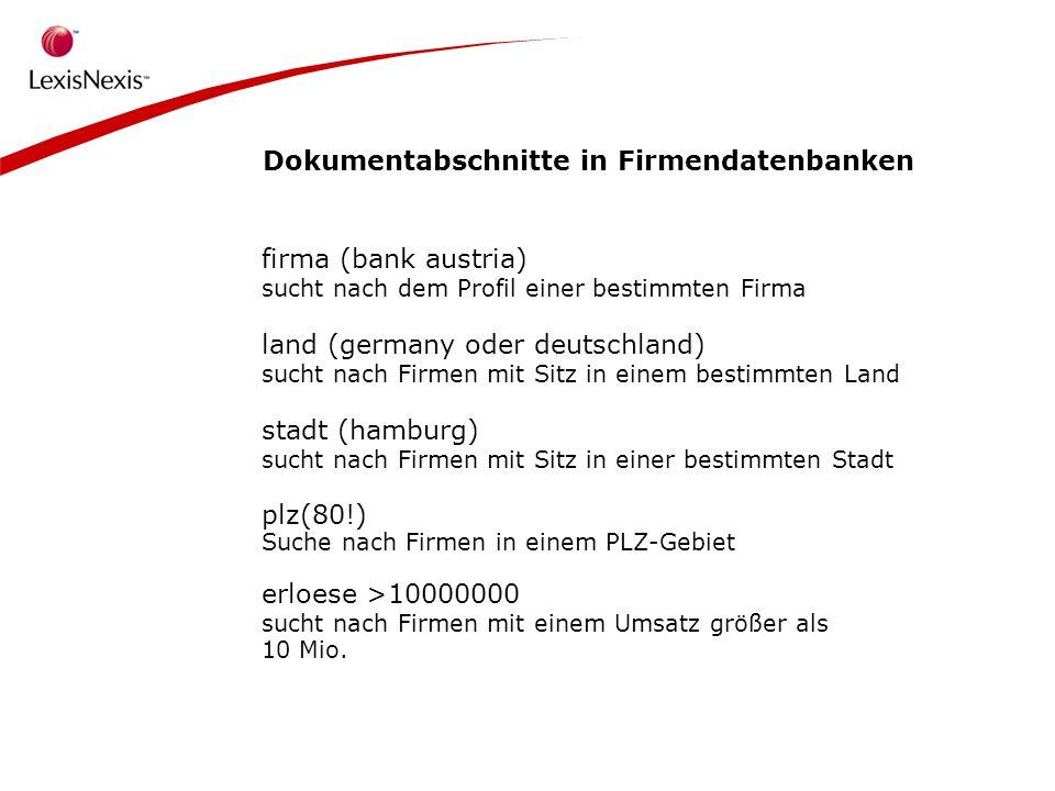 Dokumentabschnitte in Firmendatenbanken firma (bank austria) sucht nach dem Profil einer bestimmten Firma land (germany oder deutschland) sucht nach Firmen mit Sitz in einem bestimmten Land stadt (hamburg) sucht nach Firmen mit Sitz in einer bestimmten Stadt plz(80!) Suche nach Firmen in einem PLZ-Gebiet erloese >10000000 sucht nach Firmen mit einem Umsatz größer als 10 Mio.