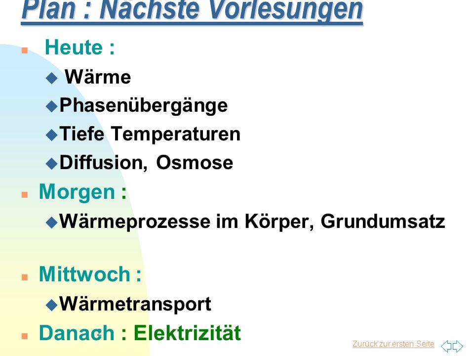 Zurück zur ersten Seite 3 Wärme Wärme Temperatur, Wärmemenge, -kapazität Temperatur, Wärmemenge, -kapazität Versuch: Wärmekapazität Versuch: Wärmekapazität Ausdehnung Ausdehnung Gasgesetze Gasgesetze Osmose, Diffusion (Stoffaustausch) Osmose, Diffusion (Stoffaustausch) Tiefe Temperaturen Tiefe Temperaturen Lokalanästhesie,Kältetherapie Lokalanästhesie,Kältetherapie Wärmestrahlung, Wärmeleitung Wärmestrahlung, Wärmeleitung Grundumsatz, Wärmehaushalt Grundumsatz, Wärmehaushalt