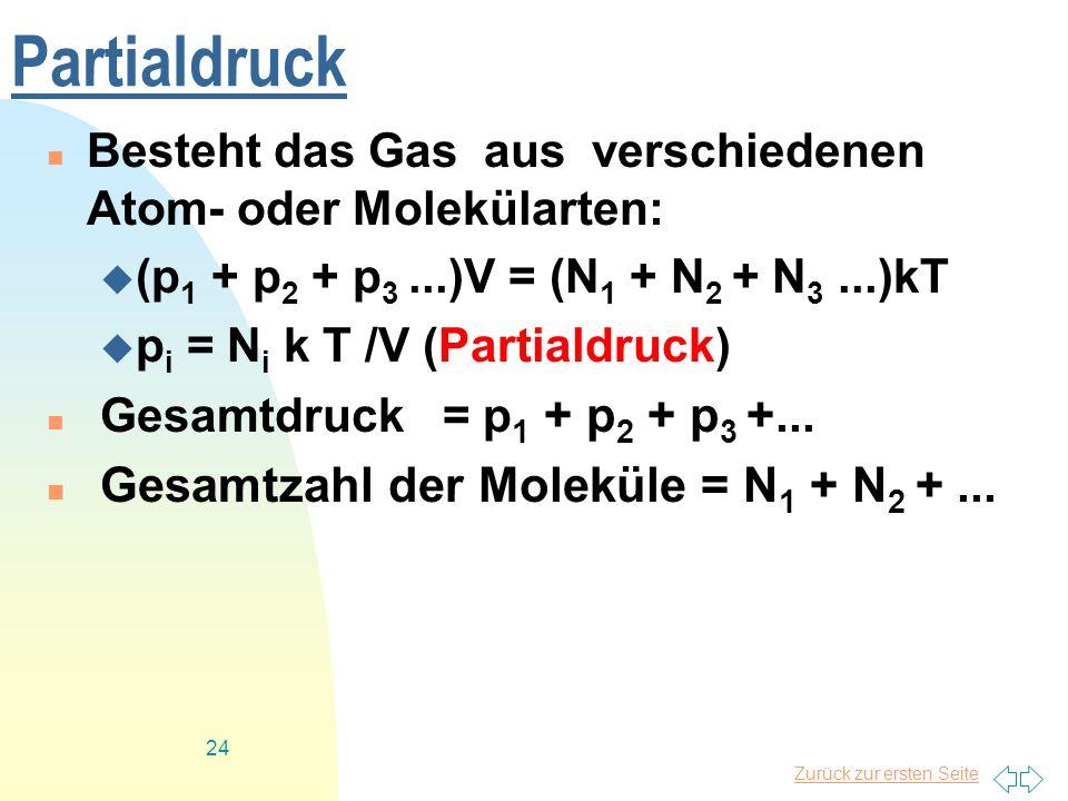 Zurück zur ersten Seite 24 Partialdruck Besteht das Gas aus verschiedenen Atom- oder Molekülarten: (p 1 + p 2 + p 3...)V = (N 1 + N 2 + N 3...)kT p i