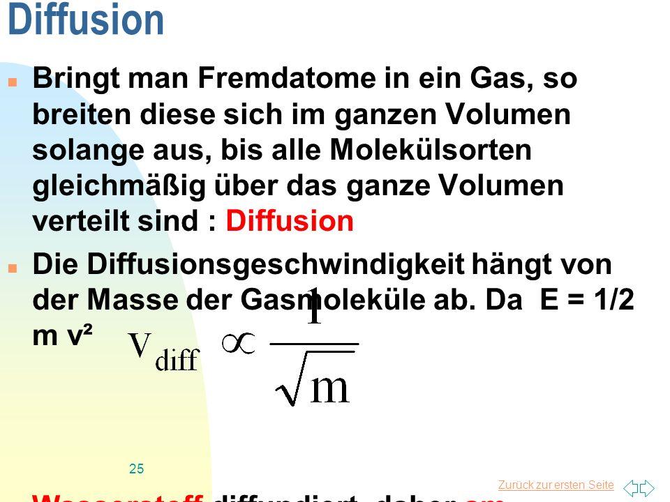 Zurück zur ersten Seite 25 Diffusion Bringt man Fremdatome in ein Gas, so breiten diese sich im ganzen Volumen solange aus, bis alle Molekülsorten gle