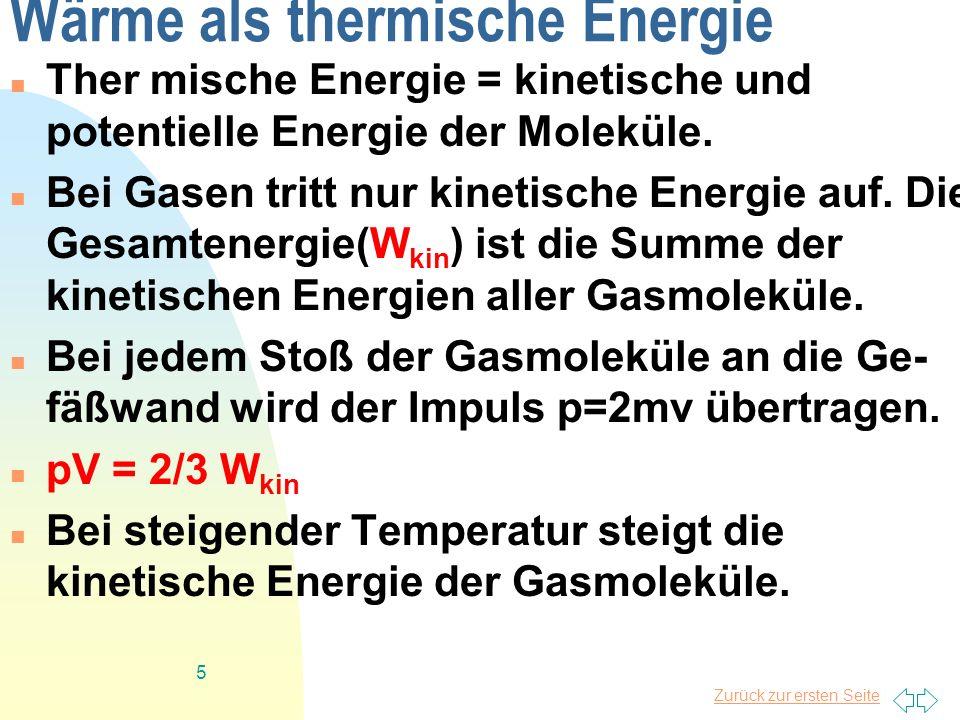 Zurück zur ersten Seite 5 Wärme als thermische Energie Ther mische Energie = kinetische und potentielle Energie der Moleküle. Bei Gasen tritt nur kine