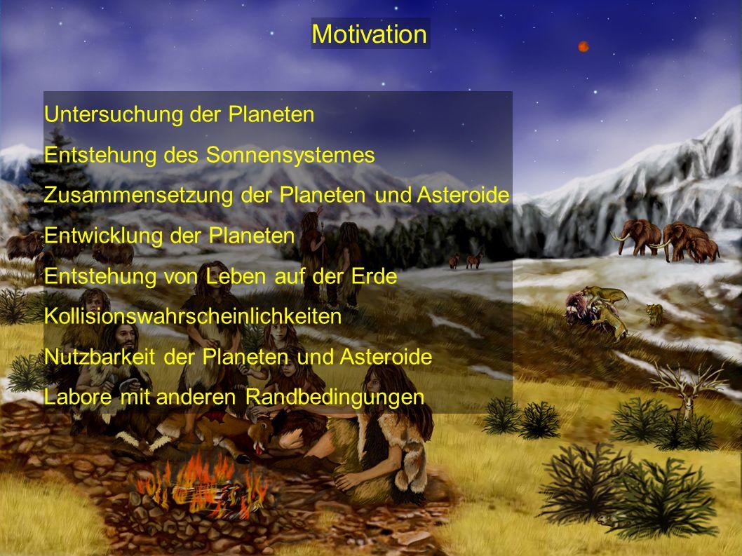 Motivation Untersuchung der Planeten Entstehung des Sonnensystemes Zusammensetzung der Planeten und Asteroide Entwicklung der Planeten Entstehung von